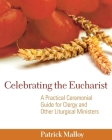 Celebrating the Eucharist: A Practical Ceremonial Guide for Clergy and Other Liturgical Ministers Cover Image