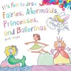 It's Fun to Draw Fairies, Mermaids, Princesses, and Ballerinas Cover Image
