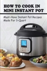 How To Cook In Mini Instant Pot: Must-Have Instant Pot Recipes Made For 3-Quart: How To Cook In Mini 3Qt Instant Pot Cover Image