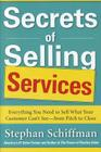 Secrets of Selling Services: Everything You Need to Sell What Your Customer Can't See--From Pitch to Close Cover Image