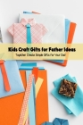 Kids Craft Gifts for Father Ideas: Together Create Simple Gifts for Your Dad: Get Crafty with These Easy - to - Make Father's Day Gift Ideas Cover Image