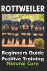 Rottweiler Beginners Guide: Positive Training, Natural Care Cover Image
