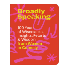 Broadly Speaking: 100 Years of Wisecracks, Insights, Retorts & Wisdom from Women in Comedy Cover Image