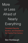 More or Less Afraid of Nearly Everything: Homeland Security, Borders, and Disasters in the Twenty-First Century Cover Image