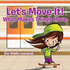 Let's Move It! What Makes Things Move (For Kiddie Learners) Cover Image
