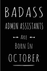 Badass Admin Assistants Are Born In October: This lined journal or notebook makes a Perfect Funny gift for Birthdays for your best friend or close ass Cover Image