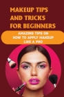 Makeup Tips And Tricks For Beginners: Amazing Tips On How To Apply Makeup Like A Pro: How To Apply Makeup Like A Professional Cover Image