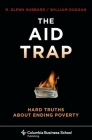 The Aid Trap: Hard Truths about Ending Poverty (Columbia Business School Publishing) Cover Image