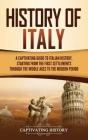 History of Italy: A Captivating Guide to Italian History, Starting from the First Settlements through the Middle Ages to the Modern Peri Cover Image