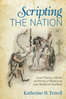 Scripting the Nation: Court Poetry and the Authority of History in Late Medieval Scotland (Interventions: New Studies Medieval Cult) Cover Image