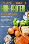 Plant-based high-protein cookbook: Nutrition guide for athletic performance and muscle growth for a strong body while maintaining. Cover Image
