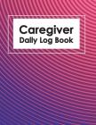 Caregiver Daily Log Book: Healthcare Personal Home Aide Record Book, Medicine Reminder Log, Medicine Reminder Log, Personal Health Record Keeper Cover Image