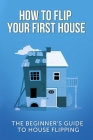 How To Flip Your First House: The Beginner's Guide To House Flipping Cover Image