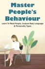 Master People's Behaviour: Learn To Read People, Analyze Body Language & Personality Types: Body Language Tactics Cover Image