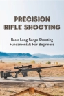Precision Rifle Shooting: Basic Long Range Shooting Fundamentals For Beginners: How To Shoot Better At Long Range Cover Image