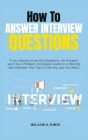 How to Answer Interview Questions: If you already know the Questions, the Answers won't be a Problem. Complete Guide to a Winning Job Interview. Plus, Cover Image