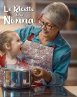 Le Ricette della Nonna: Ricettario Personalizzato da Scrivere per Annotare e Tramandare le Tue Ricette di Famiglia - Spazio per 100 Ricette - Cover Image