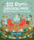 101 Organic Gardening Hacks: Eco-friendly Solutions to Improve Any Garden Cover Image