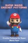 Super Mario Crochet Patterns: Crochet Patterns for Super Mario Fans: Step by Step Amigurumi Adorable Mario Cover Image