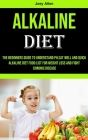Alkaline Diet: The Beginners Guide to Understand Ph, eat Well and Quick Alkaline Diet Food List for Weight Loss and Fight Chronic Dis Cover Image