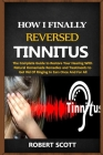 How I Finally Reversed Tinnitus: The Complete Guide to Restore Your Hearing With Natural Homemade Remedies and Treatments to Get Rid Of Ringing In Ear Cover Image