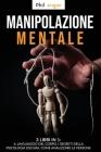 Manipolazione Mentale: 3 Libri in 1: Il Linguaggio del Corpo, I Segreti della Psicologia Oscura, Come Analizzare le Persone Cover Image