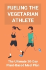Fueling The Vegetarian Athlete: The Ultimate 30-Day Plant-Based Meal Plan: High Protein Recipes Vegetarian Cover Image