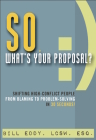 So, What's Your Proposal?: Shifting High-Conflict People from Blaming to Problem-Solving in 30 Seconds! Cover Image