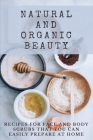 Natural And Organic Beauty: Recipes For Face And Body Scrubs That You Can Easily Prepare At Home: Homemade Face Scrubs Cover Image