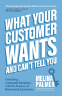 What Your Customer Wants and Can't Tell You: Unlocking Consumer Decisions with the Science of Behavioral Economics (Marketing Research) Cover Image