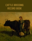 Cattle Breeding Record Book: Cattle Record Book - Calving Record Book - Farm Record Book - Livestock Record Keeping Book - Breeding Record Book - C Cover Image