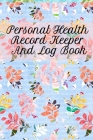 Personal Health Record Keeper And Log Book: Tracking & Logging Your Daily Healthy Habits With Your Personal Tracker Book Cover Image