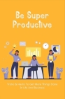 Be Super Productive: Tricks & Hacks To Get More Things Done In Life And Business: Work Smarter At Home Cover Image