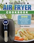 The Complete Air Fryer Cookbook: 800 Easy to make, Healthy and Delicious Air Fryer Recipes to Fry, Roast, Bake, and Grill Cover Image