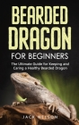 Bearded Dragon for Beginners: The Ultimate Guide for Keeping and Caring a Healthy Bearded Dragon Cover Image