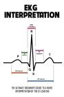 EKG Interpretation: The Ultimate Beginner's Guide To A Rapid Interpretation Of The 12-Lead EKG: Ecg Leads Guide Cover Image