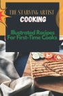 The Starving Artist Cooking: Illustrated Recipes For First-Time Cooks: Starving Artist Cookbook Cover Image