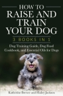 How to Raise and Train Your Dog: 3 Books in 1: Dog Training Guide, Dog Food Cookbook, and Essential Oils for Dogs Cover Image