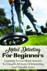 Metal Detecting For Beginners: Learning To Use Metal Detector To Unearth All Sorts Of Interesting And Valuable Items: How To Find Treasure Cover Image