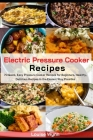 Electric Pressure Cooker Recipes: 70 Quick, Easy Pressure Cooker Recipes for Beginners. Healthy, Delicious Recipes in the Easiest Way Possible. Cover Image