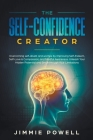 The Self-Confidence Creator: Overcoming self-doubt and worries by Improving Self-Esteem, Self-Love & Compassion, and Mindful Awareness. Unleash You Cover Image
