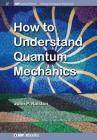 How to Understand Quantum Mechanics (Iop Concise Physics) Cover Image