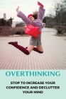 Overthinking: Stop To Increase Your Confidence And Declutter Your Mind: Practice Of Overthinking Cover Image