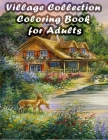 Village Collection Coloring Book for Adults: An Adult Country Collection Coloring Book Amazing Coloring Pages Including Beautiful Country Landscapes, Cover Image