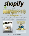 Shopify and Dropshipping for Beginners: A Simple Step-by-Step Guide to Make Money from Home with your Online E-Commerce Business Cover Image