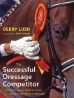 The Successful Dressage Competitor: Everything You Need to Know about Competing in Dressage Cover Image