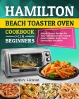 Hamilton Beach Toaster Oven Cookbook for Beginners: Simple Savory Recipes for Your Hamilton Beach Toaster Oven to Bake, Broil, Toast, Convection and M Cover Image