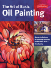 The Art of Basic Oil Painting: Master techniques for painting stunning works of art in oil-step by step (Collector's Series) Cover Image