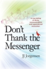Don't Thank the Messenger: A true telling of divine communications and supernatural encounters Cover Image