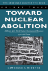 Toward Nuclear Abolition: A History of the World Nuclear Disarmament Movement, 1971-Present (Stanford Nuclear Age #3) Cover Image